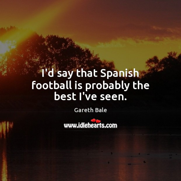 I'd say that Spanish football is probably the best I've seen. Image