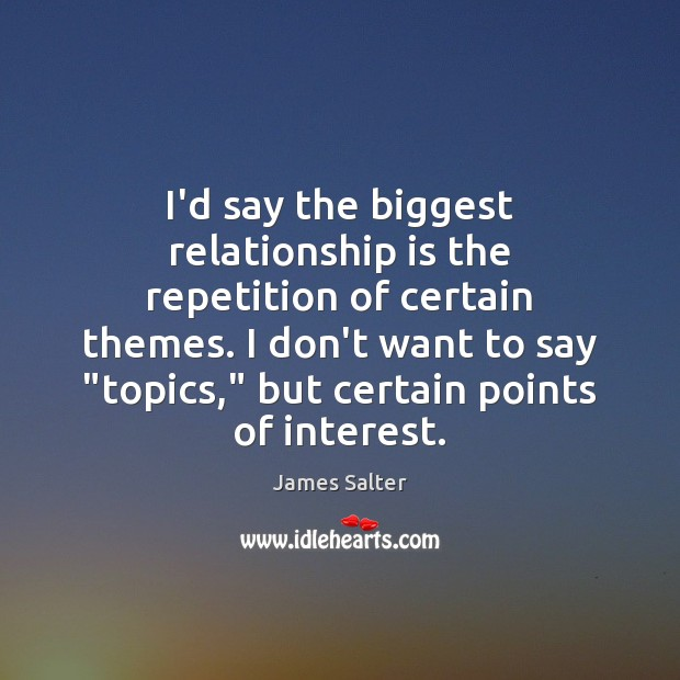 I'd say the biggest relationship is the repetition of certain themes. I James Salter Picture Quote
