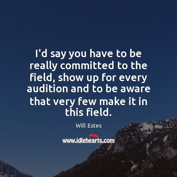 I'd say you have to be really committed to the field, show Image