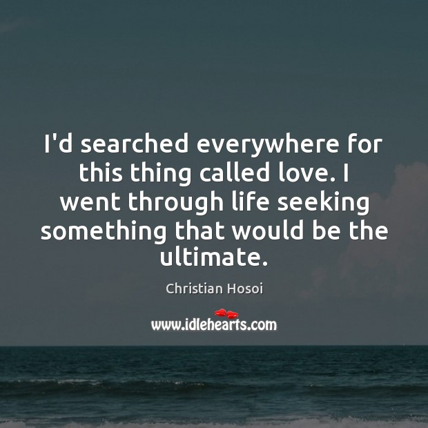 I'd searched everywhere for this thing called love. I went through life Image