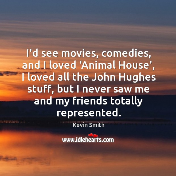 Image, I'd see movies, comedies, and I loved 'Animal House', I loved all