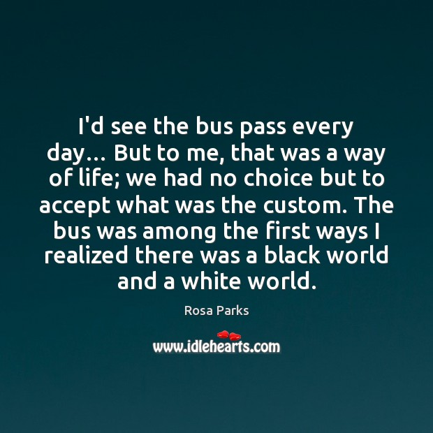 I'd see the bus pass every day… But to me, that was Rosa Parks Picture Quote