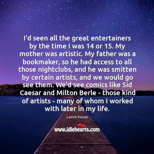 Image, I'd seen all the great entertainers by the time I was 14 or 15.