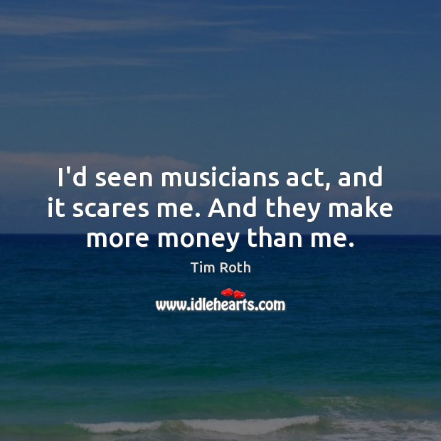 I'd seen musicians act, and it scares me. And they make more money than me. Tim Roth Picture Quote