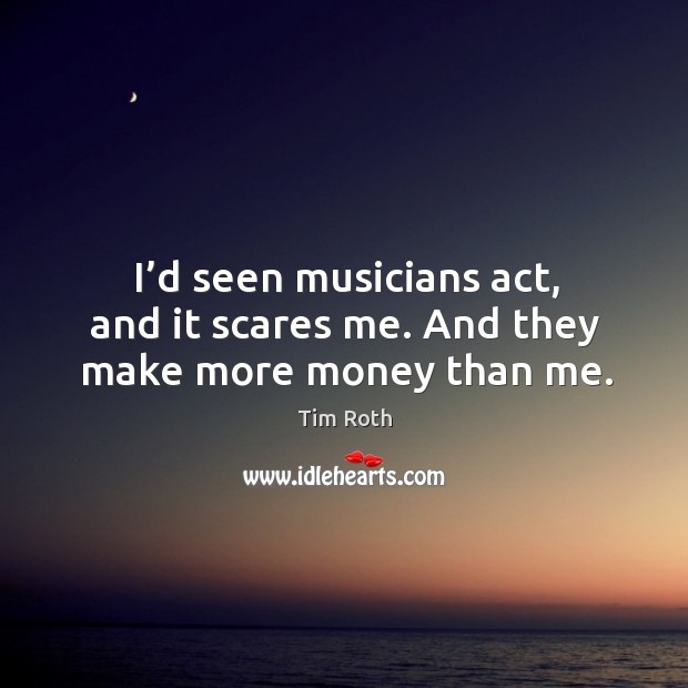 I'd seen musicians act, and it scares me. And they make more money than me. Image