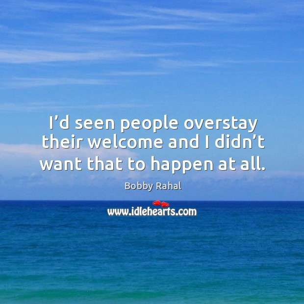 Image, I'd seen people overstay their welcome and I didn't want that to happen at all.