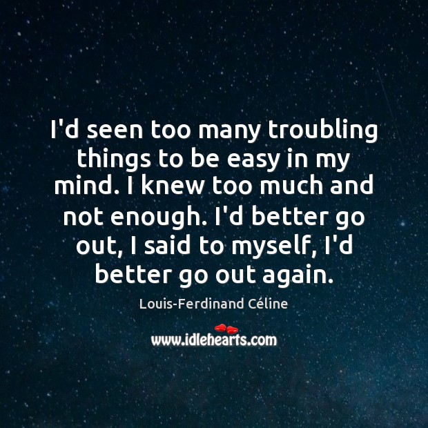 I'd seen too many troubling things to be easy in my mind. Louis-Ferdinand Céline Picture Quote