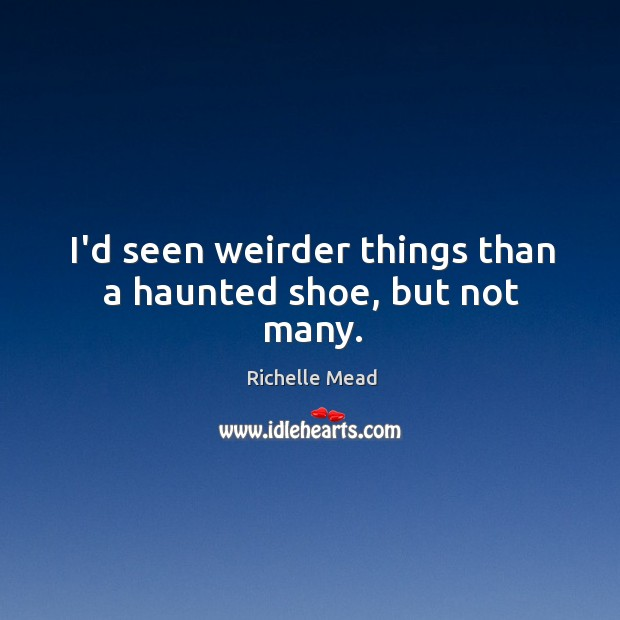 Image, I'd seen weirder things than a haunted shoe, but not many.