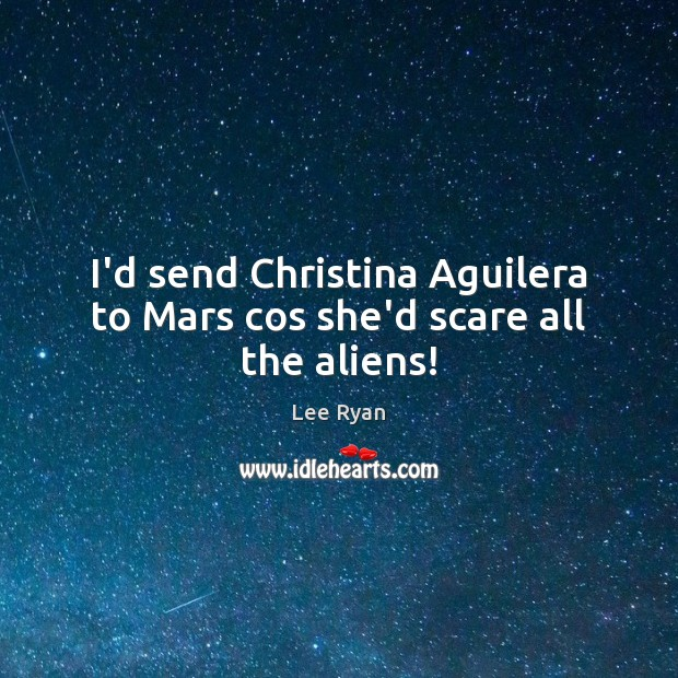 Image, I'd send Christina Aguilera to Mars cos she'd scare all the aliens!