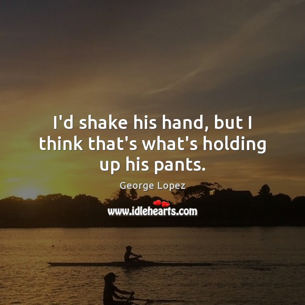 I'd shake his hand, but I think that's what's holding up his pants. George Lopez Picture Quote
