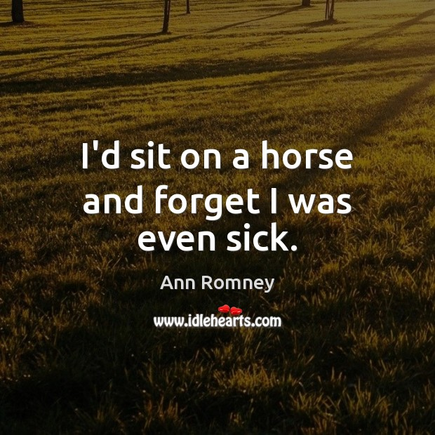 I'd sit on a horse and forget I was even sick. Image