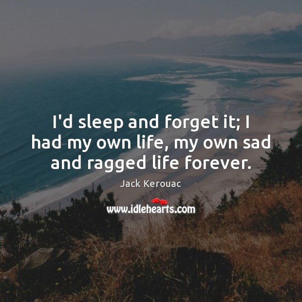 I'd sleep and forget it; I had my own life, my own sad and ragged life forever. Image
