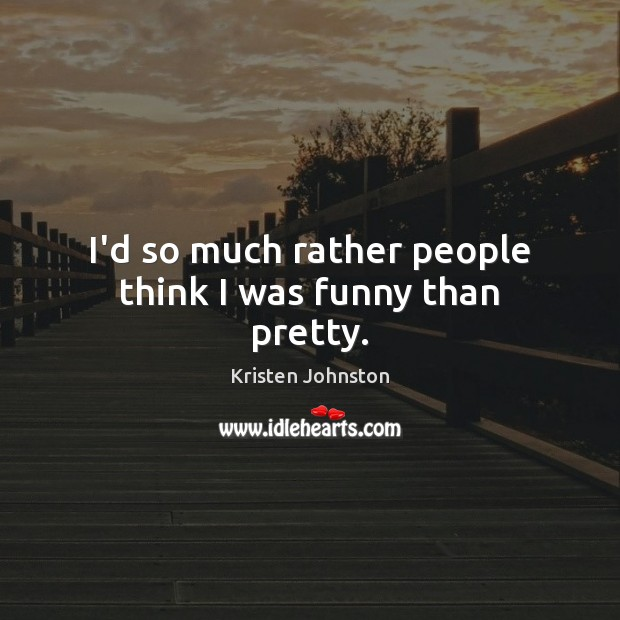 I'd so much rather people think I was funny than pretty. Image