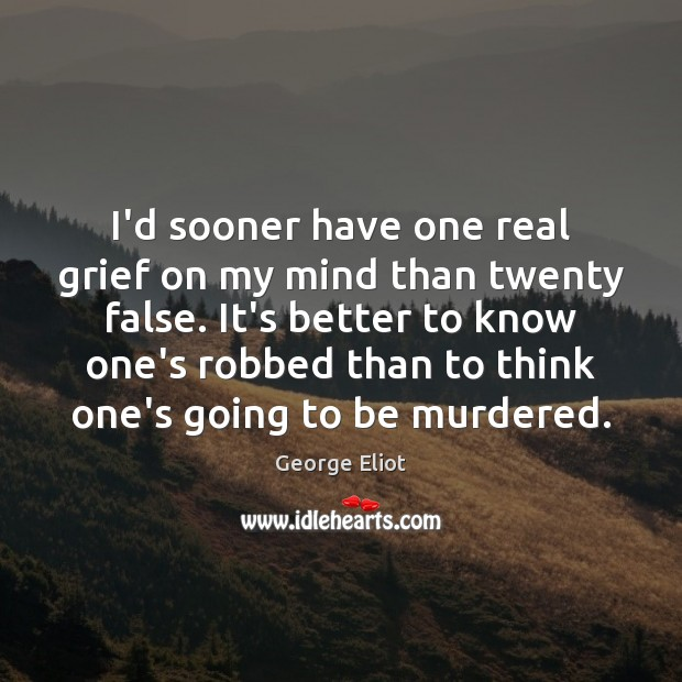 I'd sooner have one real grief on my mind than twenty false. George Eliot Picture Quote