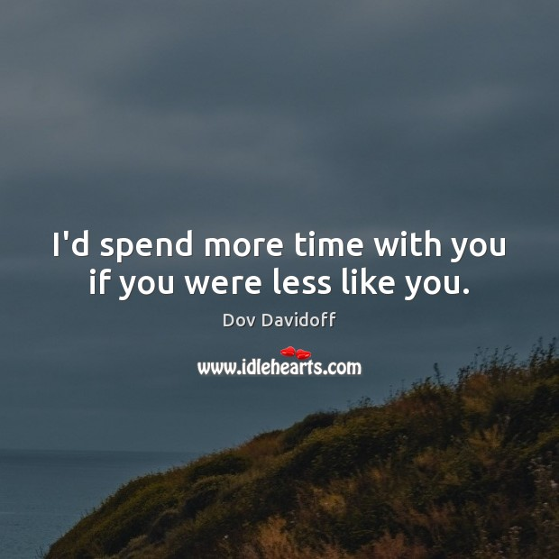 Image, I'd spend more time with you if you were less like you.