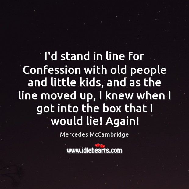 I'd stand in line for Confession with old people and little kids, Lie Quotes Image