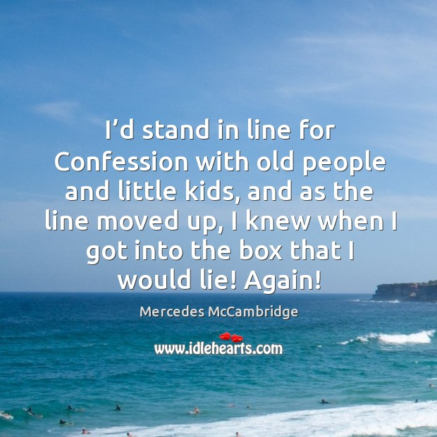 I'd stand in line for confession with old people and little kids Image