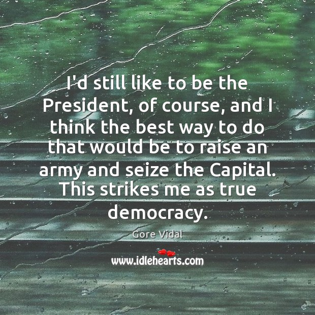 I'd still like to be the President, of course, and I think Gore Vidal Picture Quote