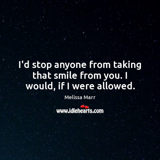 I'd stop anyone from taking that smile from you. I would, if I were allowed. Image