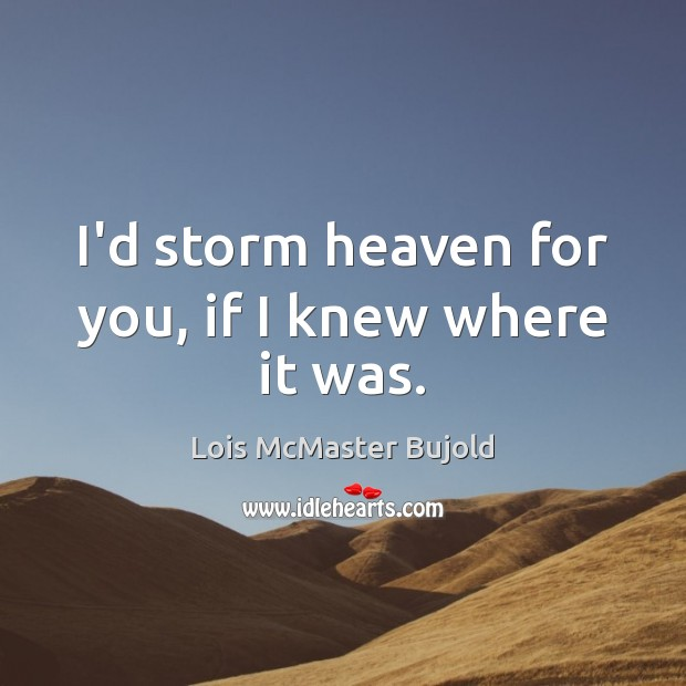 I'd storm heaven for you, if I knew where it was. Lois McMaster Bujold Picture Quote