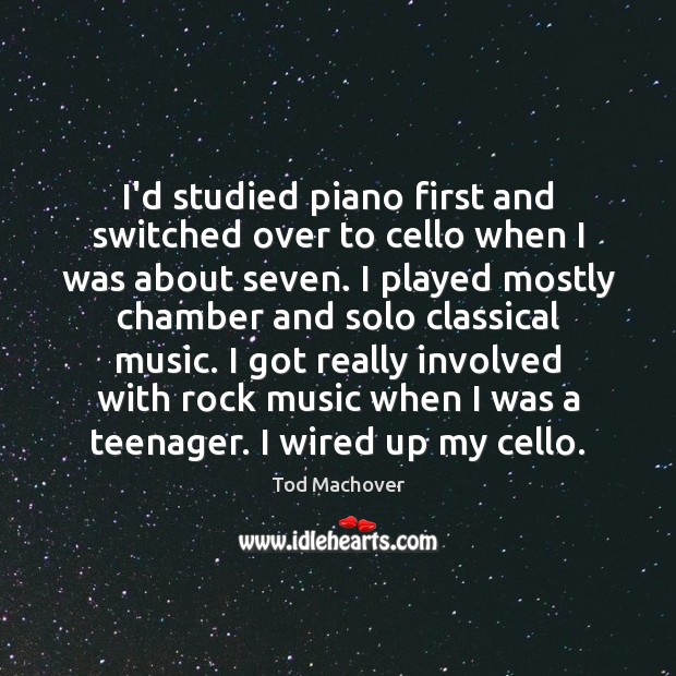 I'd studied piano first and switched over to cello when I was Tod Machover Picture Quote
