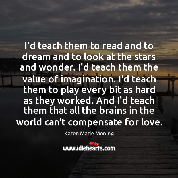 I'd teach them to read and to dream and to look at Karen Marie Moning Picture Quote