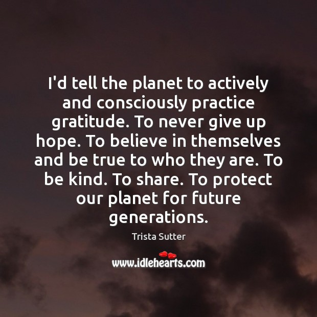 Image, I'd tell the planet to actively and consciously practice gratitude. To never