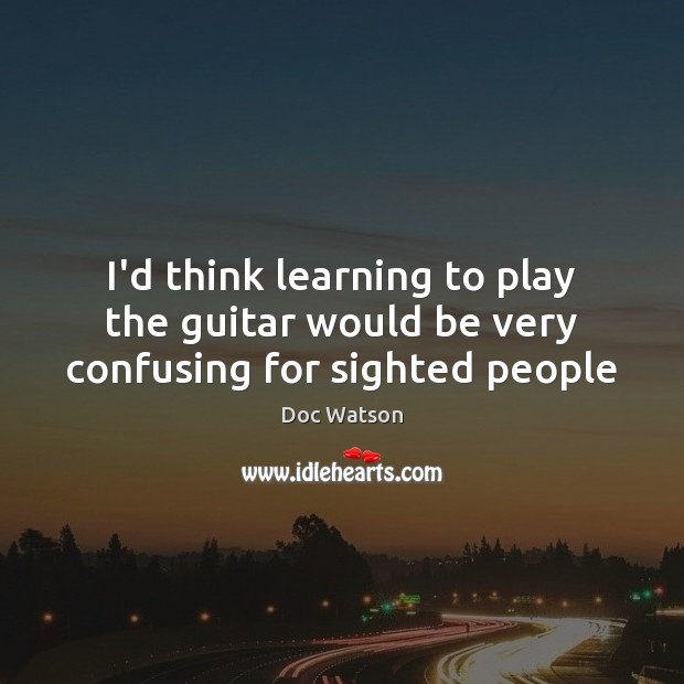 I'd think learning to play the guitar would be very confusing for sighted people Doc Watson Picture Quote
