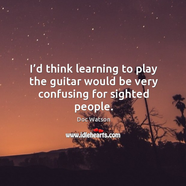 I'd think learning to play the guitar would be very confusing for sighted people. Image