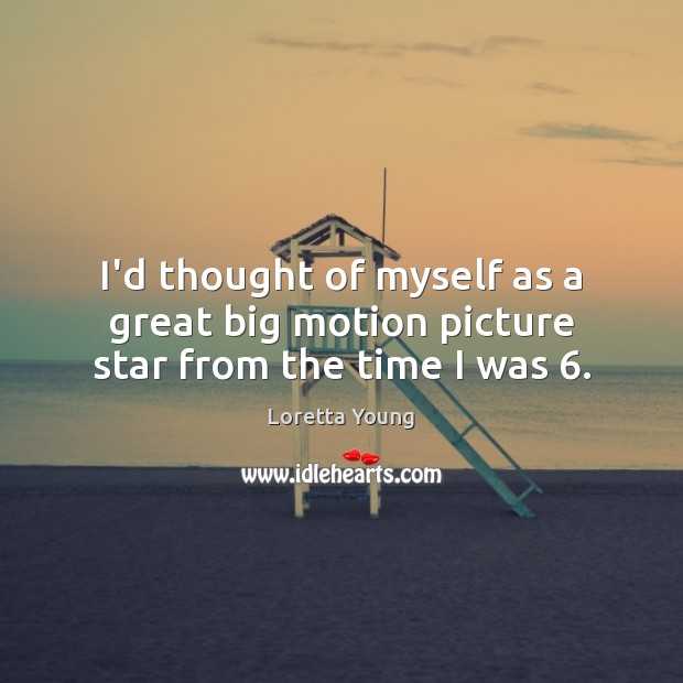 Loretta Young Picture Quote image saying: I'd thought of myself as a great big motion picture star from the time I was 6.