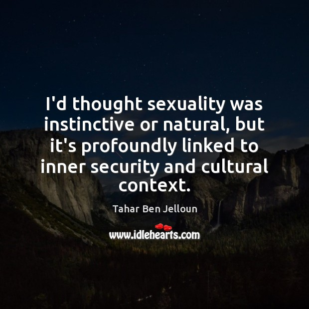 Image, I'd thought sexuality was instinctive or natural, but it's profoundly linked to