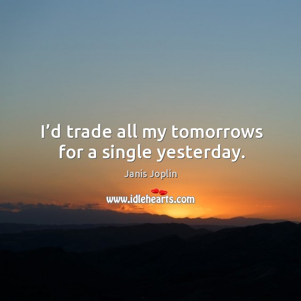 Image, I'd trade all my tomorrows for a single yesterday.