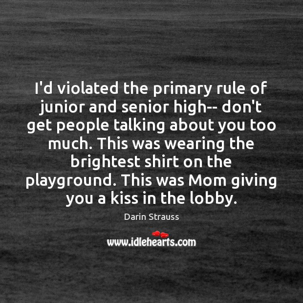 I'd violated the primary rule of junior and senior high– don't get Darin Strauss Picture Quote