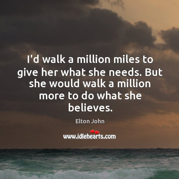 I'd walk a million miles to give her what she needs. But Elton John Picture Quote