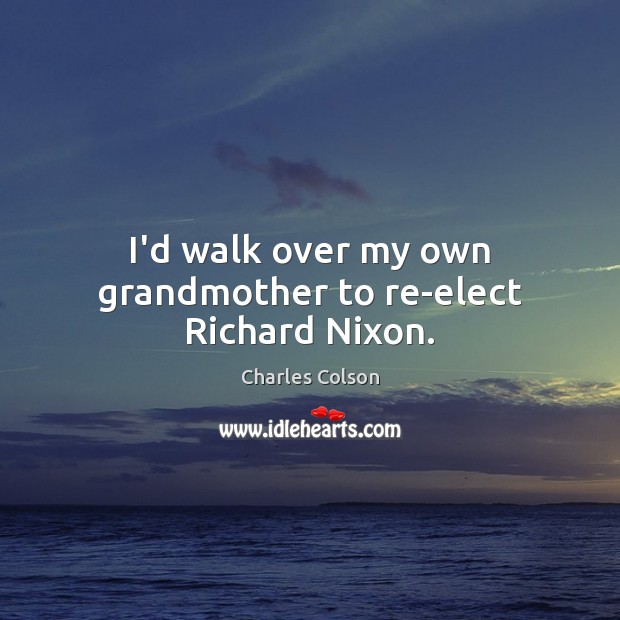 I'd walk over my own grandmother to re-elect Richard Nixon. Image