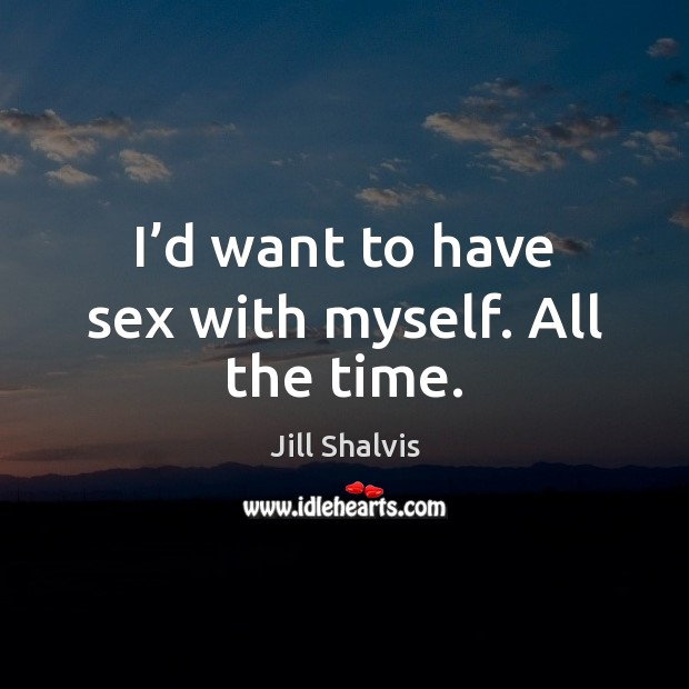 Image, I'd want to have sex with myself. All the time.