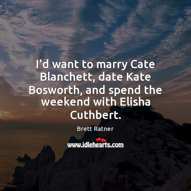 I'd want to marry Cate Blanchett, date Kate Bosworth, and spend the Image