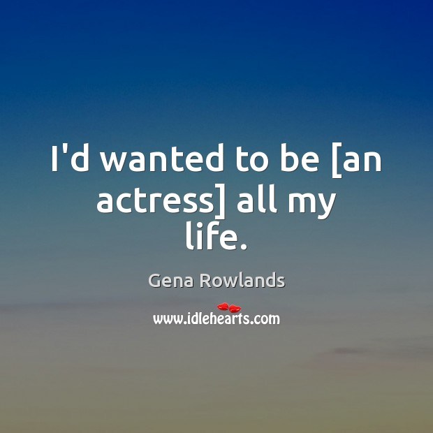 I'd wanted to be [an actress] all my life. Gena Rowlands Picture Quote
