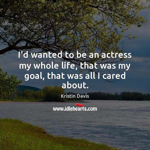 Kristin Davis Picture Quote image saying: I'd wanted to be an actress my whole life, that was my goal, that was all I cared about.