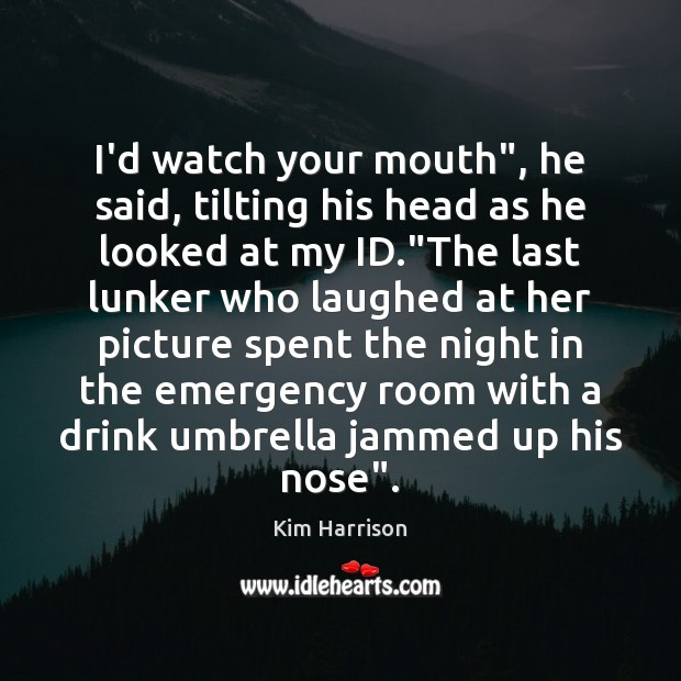 """I'd watch your mouth"""", he said, tilting his head as he looked Kim Harrison Picture Quote"""