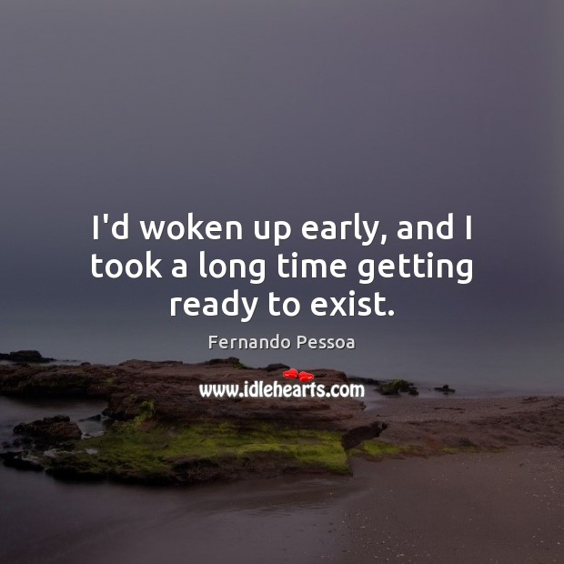 I'd woken up early, and I took a long time getting ready to exist. Fernando Pessoa Picture Quote