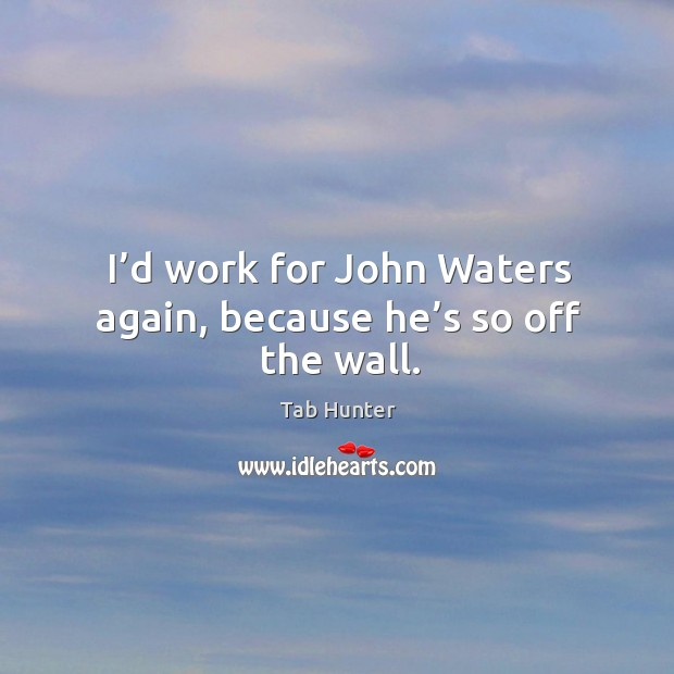 I'd work for john waters again, because he's so off the wall. Image