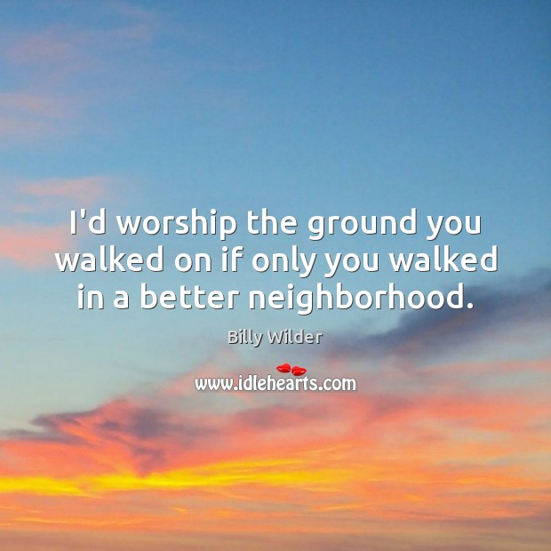 I'd worship the ground you walked on if only you walked in a better neighborhood. Image