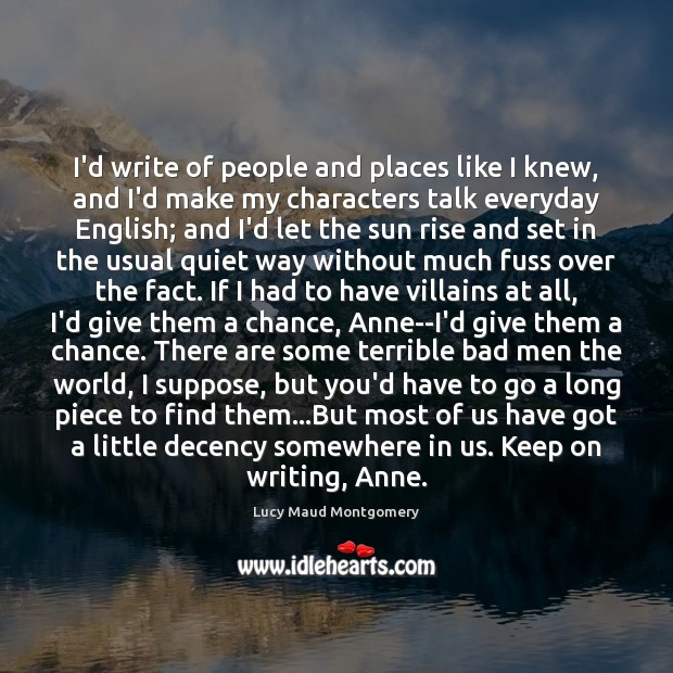 I'd write of people and places like I knew, and I'd make Lucy Maud Montgomery Picture Quote