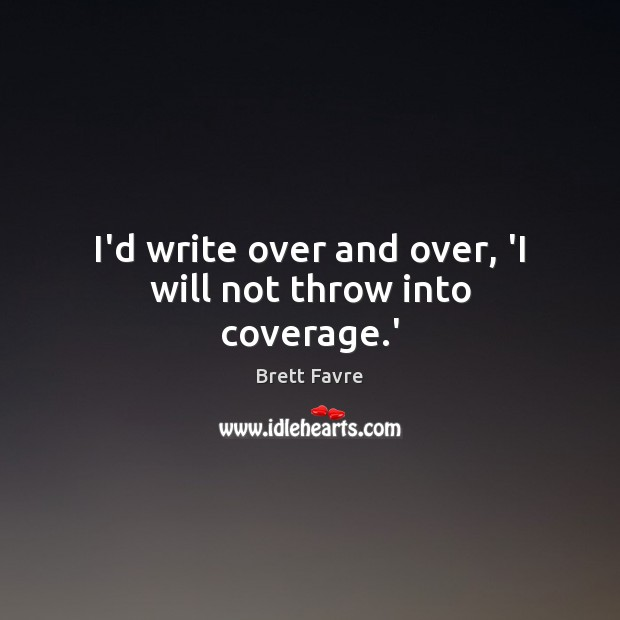 I'd write over and over, 'I will not throw into coverage.' Image