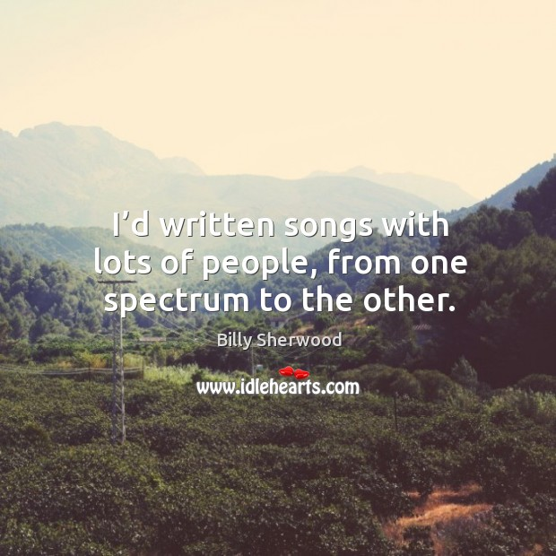 I'd written songs with lots of people, from one spectrum to the other. Billy Sherwood Picture Quote