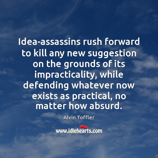 Idea-assassins rush forward to kill any new suggestion on the grounds of Image