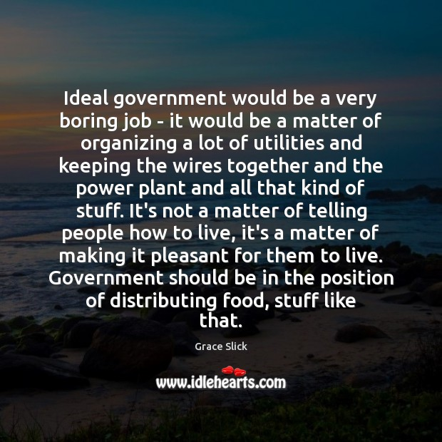 Ideal government would be a very boring job – it would be Grace Slick Picture Quote