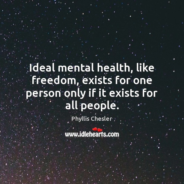 Ideal mental health, like freedom, exists for one person only if it exists for all people. Image