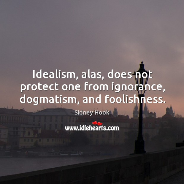 Idealism, alas, does not protect one from ignorance, dogmatism, and foolishness. Image